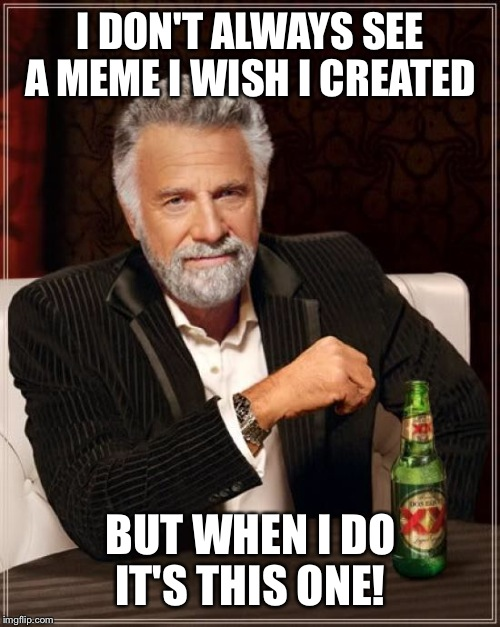 The Most Interesting Man In The World Meme | I DON'T ALWAYS SEE A MEME I WISH I CREATED BUT WHEN I DO IT'S THIS ONE! | image tagged in memes,the most interesting man in the world | made w/ Imgflip meme maker