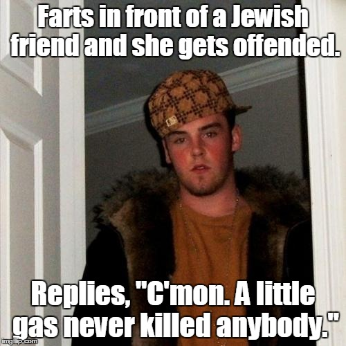"Scumbag Steve Meme | Farts in front of a Jewish friend and she gets offended. Replies, ""C'mon. A little gas never killed anybody."" 