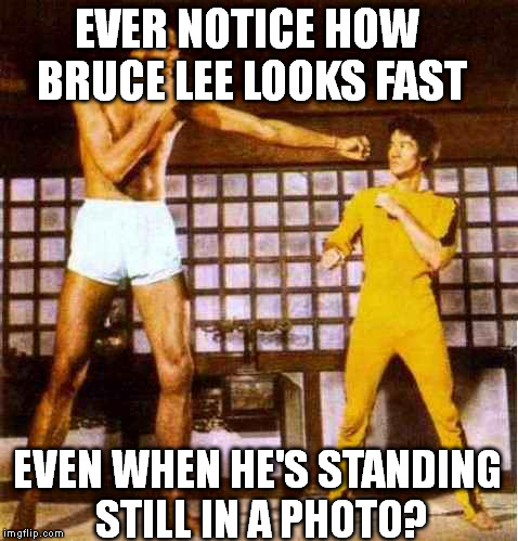 EVER NOTICE HOW BRUCE LEE LOOKS FAST EVEN WHEN HE'S STANDING STILL IN A PHOTO? | image tagged in memes,bruce lee | made w/ Imgflip meme maker