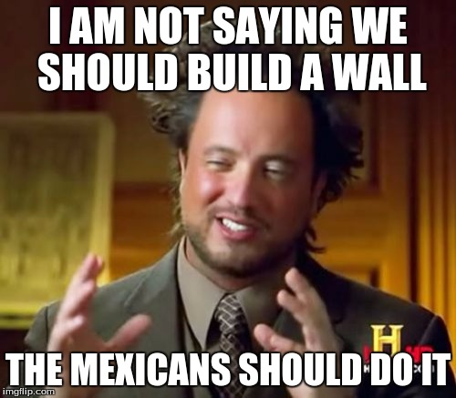 Ancient Aliens Meme |  I AM NOT SAYING WE SHOULD BUILD A WALL; THE MEXICANS SHOULD DO IT | image tagged in memes,ancient aliens | made w/ Imgflip meme maker