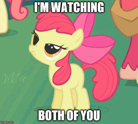 Let Me Tell You Why That's Bullshit Applebloom | I'M WATCHING BOTH OF YOU | image tagged in let me tell you why that's bullshit applebloom | made w/ Imgflip meme maker