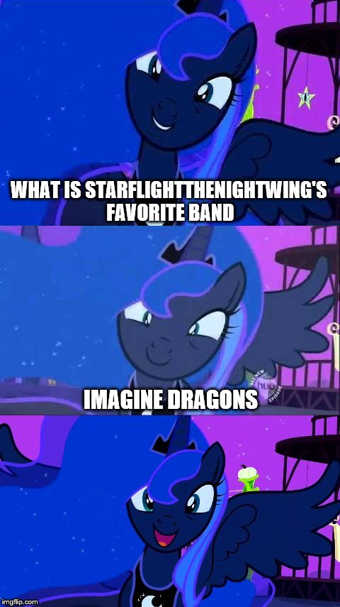 Bad Pun Luna | WHAT IS STARFLIGHTTHENIGHTWING'S FAVORITE BAND IMAGINE DRAGONS | image tagged in bad pun luna,olympianproduct,starflightthenightwing | made w/ Imgflip meme maker