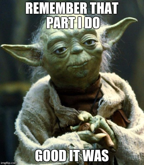Star Wars Yoda Meme | REMEMBER THAT PART I DO GOOD IT WAS | image tagged in memes,star wars yoda | made w/ Imgflip meme maker