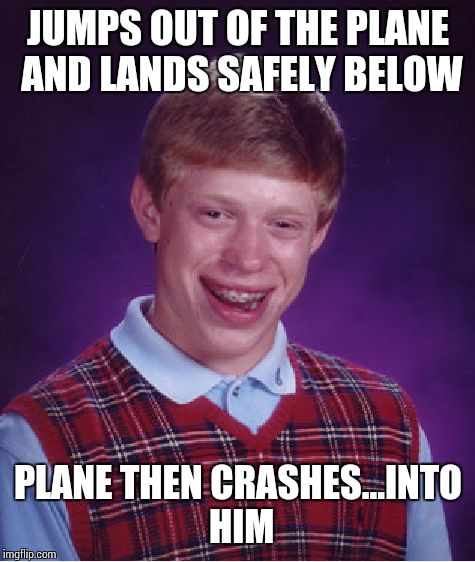 Bad Luck Brian Meme | JUMPS OUT OF THE PLANE AND LANDS SAFELY BELOW PLANE THEN CRASHES...INTO HIM | image tagged in memes,bad luck brian | made w/ Imgflip meme maker