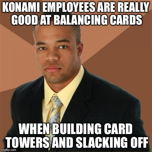 You know it's true | KONAMI EMPLOYEES ARE REALLY GOOD AT BALANCING CARDS WHEN BUILDING CARD TOWERS AND SLACKING OFF | image tagged in memes,successful black man,yugioh,yu-gi-oh,konami,tcg | made w/ Imgflip meme maker