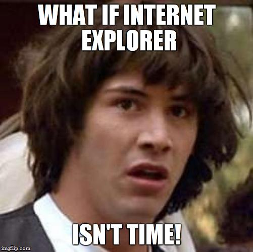 Conspiracy Keanu Meme | WHAT IF INTERNET EXPLORER ISN'T TIME! | image tagged in memes,conspiracy keanu | made w/ Imgflip meme maker