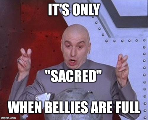 "Dr Evil Laser Meme | IT'S ONLY WHEN BELLIES ARE FULL ""SACRED"" 