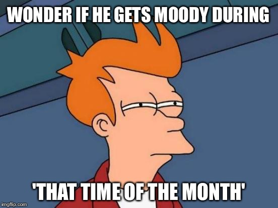 Futurama Fry Meme | WONDER IF HE GETS MOODY DURING 'THAT TIME OF THE MONTH' | image tagged in memes,futurama fry | made w/ Imgflip meme maker