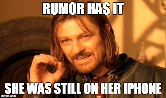 One Does Not Simply Meme | RUMOR HAS IT SHE WAS STILL ON HER IPHONE | image tagged in memes,one does not simply | made w/ Imgflip meme maker