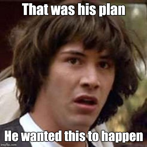 Conspiracy Keanu Meme | That was his plan He wanted this to happen | image tagged in memes,conspiracy keanu | made w/ Imgflip meme maker