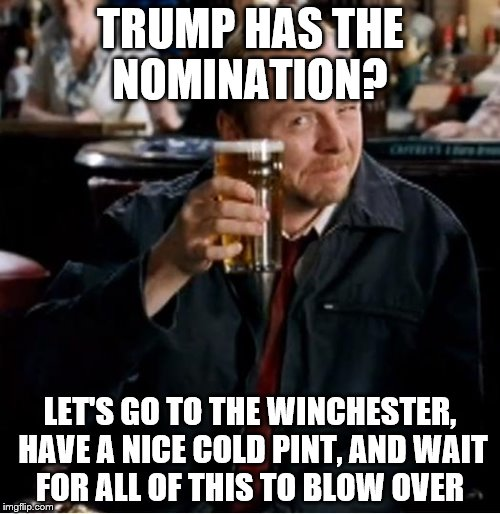 There's another one for Hillary... | TRUMP HAS THE NOMINATION? LET'S GO TO THE WINCHESTER, HAVE A NICE COLD PINT, AND WAIT FOR ALL OF THIS TO BLOW OVER | image tagged in winchester,memes,shaun of the dead,trump,films | made w/ Imgflip meme maker