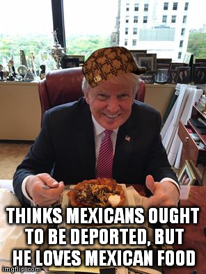 Scumbag Trump | THINKS MEXICANS OUGHT TO BE DEPORTED, BUT HE LOVES MEXICAN FOOD | image tagged in donald trump,mexican food | made w/ Imgflip meme maker