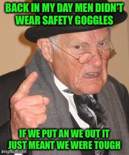 Back In My Day Meme | BACK IN MY DAY MEN DIDN'T WEAR SAFETY GOGGLES IF WE PUT AN WE OUT IT JUST MEANT WE WERE TOUGH | image tagged in memes,back in my day | made w/ Imgflip meme maker