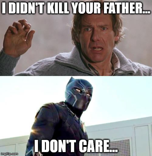 black panther doesn't care either | I DIDN'T KILL YOUR FATHER... I DON'T CARE... | image tagged in civil war,black panther,fugitive,harrison,ford marvel | made w/ Imgflip meme maker