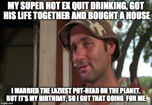 So I Got That Goin For Me Which Is Nice 2 |  MY SUPER HOT EX QUIT DRINKING, GOT HIS LIFE TOGETHER AND BOUGHT A HOUSE; I MARRIED THE LAZIEST POT-HEAD ON THE PLANET, BUT IT'S MY BIRTHDAY, SO I GOT THAT GOING  FOR ME. | image tagged in memes,so i got that goin for me which is nice 2 | made w/ Imgflip meme maker