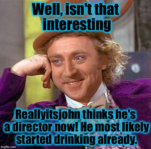 Creepy Condescending Wonka Meme | Well, isn't that interesting Reallyitsjohn thinks he's a director now! He most likely started drinking already. | image tagged in memes,creepy condescending wonka | made w/ Imgflip meme maker