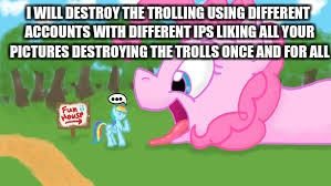 I WILL DESTROY THE TROLLING USING DIFFERENT ACCOUNTS WITH DIFFERENT IPS LIKING ALL YOUR PICTURES DESTROYING THE TROLLS ONCE AND FOR ALL | made w/ Imgflip meme maker