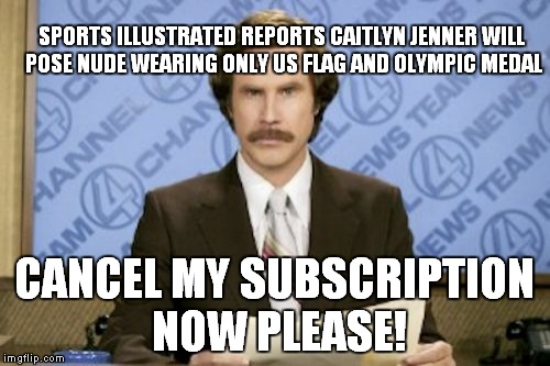 When will this end? | SPORTS ILLUSTRATED REPORTS CAITLYN JENNER WILL POSE NUDE WEARING ONLY US FLAG AND OLYMPIC MEDAL CANCEL MY SUBSCRIPTION NOW PLEASE! | image tagged in memes,ron burgundy,caitlyn jenner,vomit,donald trump,hillary clinton | made w/ Imgflip meme maker