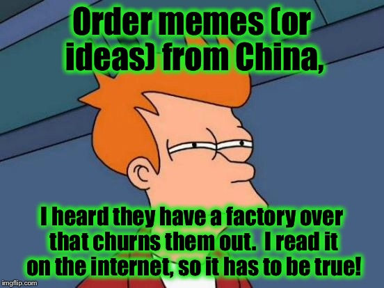 Futurama Fry Meme | Order memes (or ideas) from China, I heard they have a factory over that churns them out.  I read it on the internet, so it has to be true! | image tagged in memes,futurama fry | made w/ Imgflip meme maker