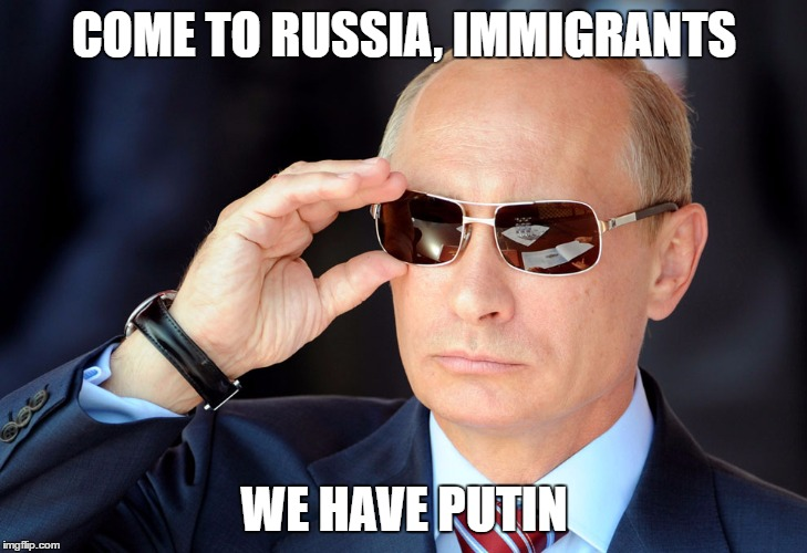 COME TO RUSSIA, IMMIGRANTS WE HAVE PUTIN | made w/ Imgflip meme maker