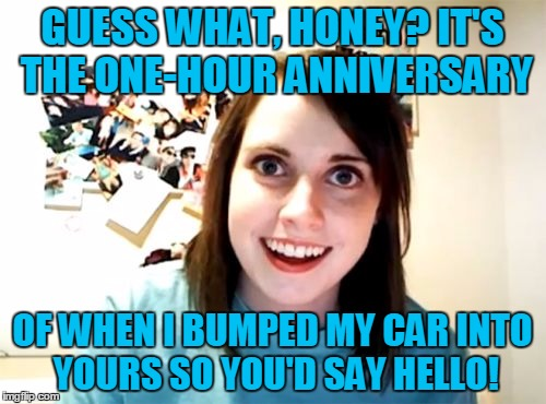 GUESS WHAT, HONEY? IT'S THE ONE-HOUR ANNIVERSARY OF WHEN I BUMPED MY CAR INTO YOURS SO YOU'D SAY HELLO! | made w/ Imgflip meme maker