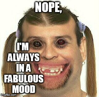 NOPE, I'M ALWAYS IN A FABULOUS MOOD | made w/ Imgflip meme maker