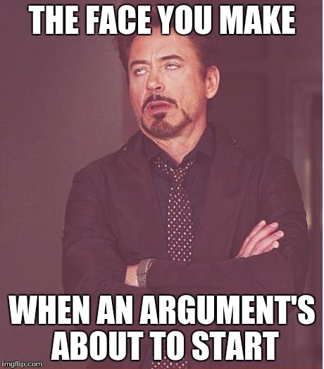 Face You Make Robert Downey Jr Meme | THE FACE YOU MAKE WHEN AN ARGUMENT'S ABOUT TO START | image tagged in memes,face you make robert downey jr | made w/ Imgflip meme maker