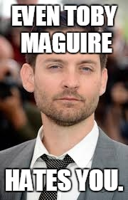 EVEN TOBY MAGUIRE HATES YOU. | image tagged in toby | made w/ Imgflip meme maker