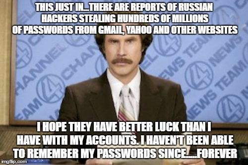 I hope they give me the option to buy them back | THIS JUST IN...THERE ARE REPORTS OF RUSSIAN HACKERS STEALING HUNDREDS OF MILLIONS OF PASSWORDS FROM GMAIL, YAHOO AND OTHER WEBSITES I HOPE T | image tagged in memes,ron burgundy | made w/ Imgflip meme maker