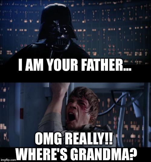 Star Wars No Meme | I AM YOUR FATHER... OMG REALLY!! WHERE'S GRANDMA ...
