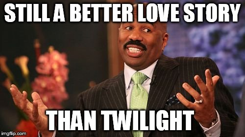 Steve Harvey Meme | STILL A BETTER LOVE STORY THAN TWILIGHT | image tagged in memes,steve harvey | made w/ Imgflip meme maker