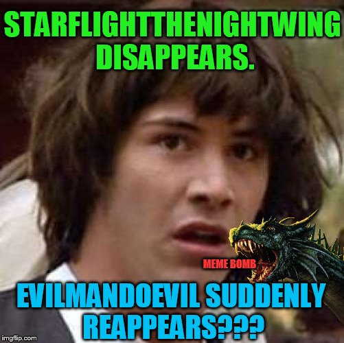 I was saving my 3rd submission for the day for something else, but then it hit me!   LOL we missed you EMD! | EVILMANDOEVIL SUDDENLY REAPPEARS??? STARFLIGHTTHENIGHTWING DISAPPEARS. MEME BOMB | image tagged in memes,conspiracy keanu | made w/ Imgflip meme maker
