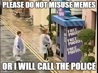 PLEASE DO NOT MISUSE MEMES OR I WILL CALL THE POLICE | made w/ Imgflip meme maker