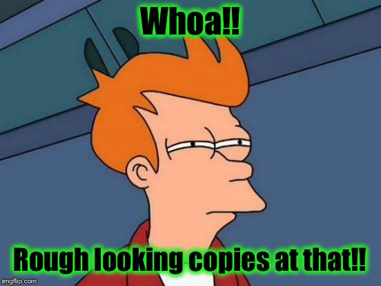 Futurama Fry Meme | Whoa!! Rough looking copies at that!! | image tagged in memes,futurama fry | made w/ Imgflip meme maker