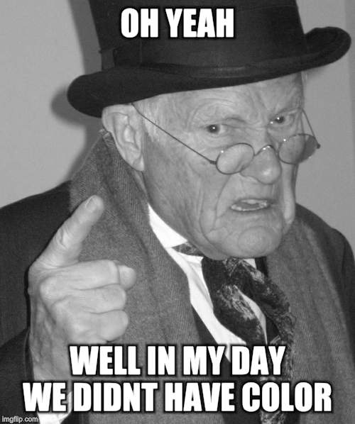 Back in my day | OH YEAH WELL IN MY DAY WE DIDNT HAVE COLOR | image tagged in back in my day | made w/ Imgflip meme maker