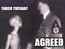 agree to disagree | TARCO TUESDAY AGREED | image tagged in memes,ancient aliens,hitler,paul | made w/ Imgflip meme maker