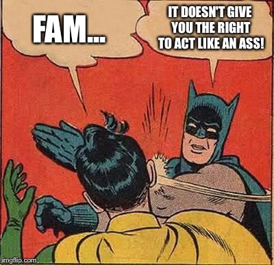 Batman Slapping Robin Meme | FAM... IT DOESN'T GIVE YOU THE RIGHT TO ACT LIKE AN ASS! | image tagged in memes,batman slapping robin | made w/ Imgflip meme maker