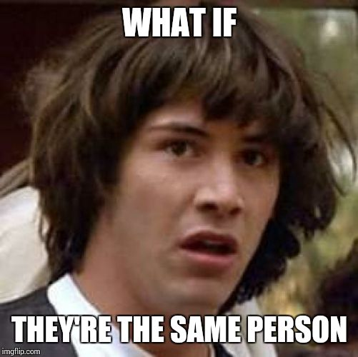 Conspiracy Keanu Meme | WHAT IF THEY'RE THE SAME PERSON | image tagged in memes,conspiracy keanu | made w/ Imgflip meme maker