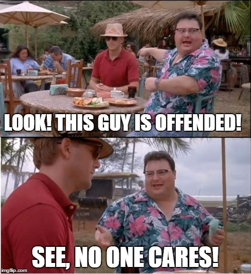 See Nobody Cares |  LOOK! THIS GUY IS OFFENDED! SEE, NO ONE CARES! | image tagged in memes,see nobody cares,words that offend liberals,offended | made w/ Imgflip meme maker