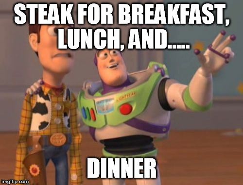 X, X Everywhere Meme | STEAK FOR BREAKFAST, LUNCH, AND..... DINNER | image tagged in memes,x,x everywhere,x x everywhere | made w/ Imgflip meme maker
