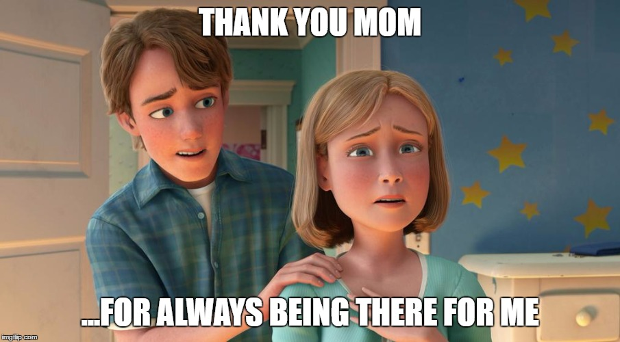 THANK YOU MOM; ...FOR ALWAYS BEING THERE FOR ME | image tagged in toy story,mothers day | made w/ Imgflip meme maker