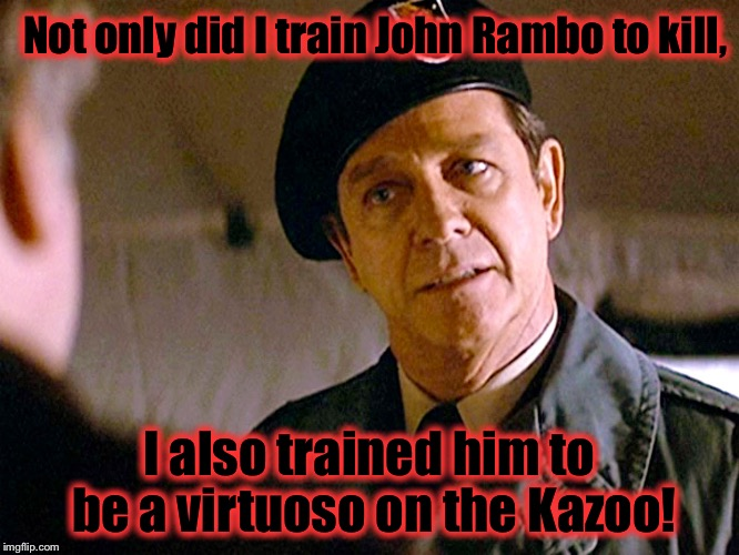 Now you know why The Green Berets are so deadly..... |  Not only did I train John Rambo to kill, I also trained him to be a virtuoso on the Kazoo! | image tagged in col trautman 2,memes,funny memes | made w/ Imgflip meme maker