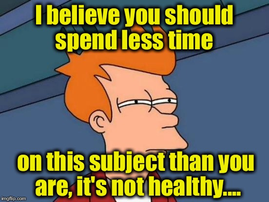 Futurama Fry Meme | I believe you should spend less time on this subject than you are, it's not healthy.... | image tagged in memes,futurama fry | made w/ Imgflip meme maker