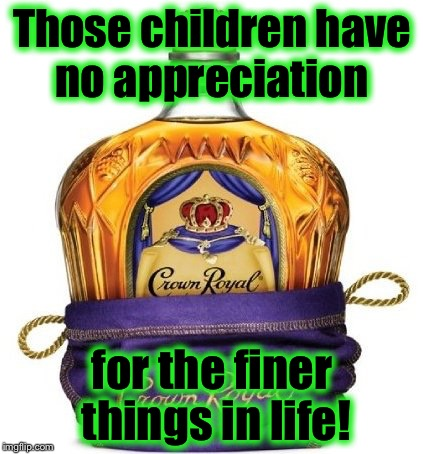 Crown Royal | Those children have no appreciation for the finer things in life! | image tagged in crown royal | made w/ Imgflip meme maker