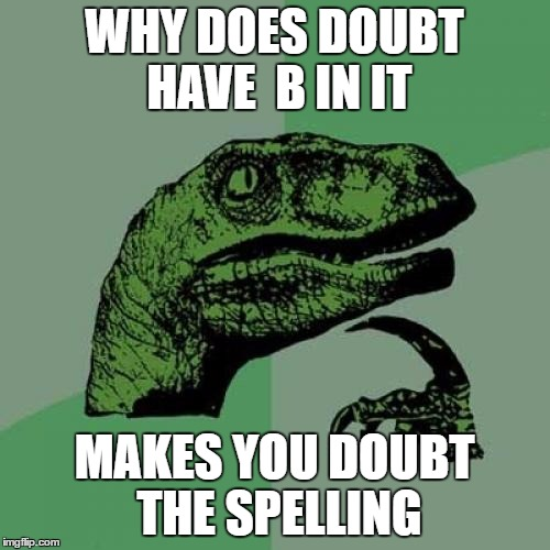 Philosoraptor Meme | WHY DOES DOUBT HAVE  B IN IT MAKES YOU DOUBT THE SPELLING | image tagged in memes,philosoraptor | made w/ Imgflip meme maker