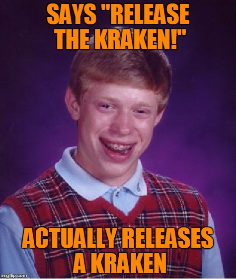 "Heyyy what's kraken? ... | SAYS ""RELEASE THE KRAKEN!"" ACTUALLY RELEASES A KRAKEN 