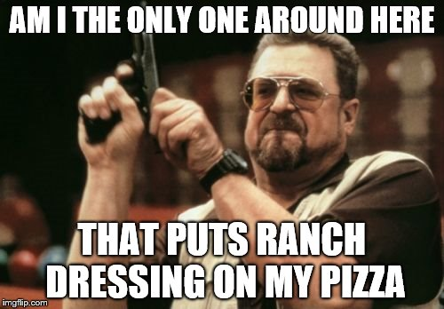 Am I The Only One Around Here | AM I THE ONLY ONE AROUND HERE THAT PUTS RANCH DRESSING ON MY PIZZA | image tagged in memes,am i the only one around here | made w/ Imgflip meme maker