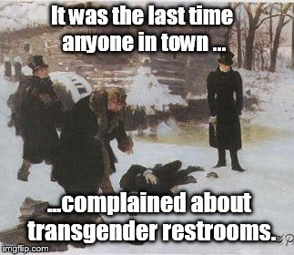 It was the last time anyone in town ... ...complained about transgender restrooms. | made w/ Imgflip meme maker