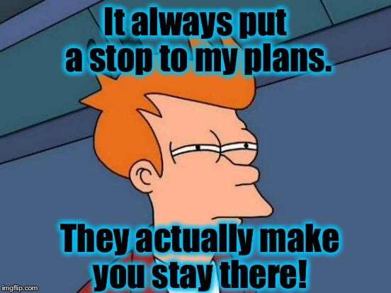 Futurama Fry Meme | It always put a stop to my plans. They actually make you stay there! | image tagged in memes,futurama fry | made w/ Imgflip meme maker