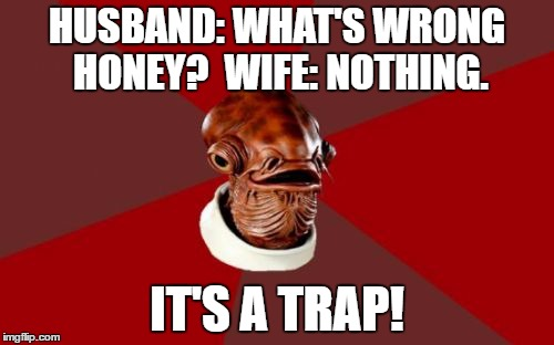 Admiral Ackbar Relationship Expert |  HUSBAND: WHAT'S WRONG HONEY?  WIFE: NOTHING. IT'S A TRAP! | image tagged in memes,admiral ackbar relationship expert | made w/ Imgflip meme maker